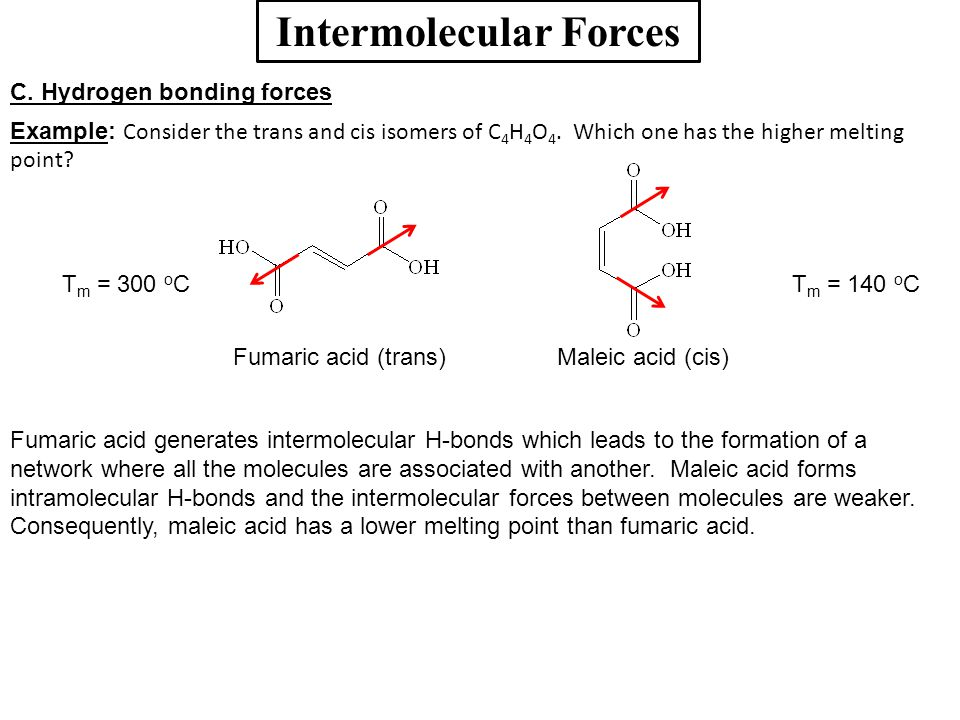 Intermolecular Forces C. Hydrogen bonding forces Example: Consider the trans and cis isomers of C 4 H 4 O 4. Which one has the higher melting point? F