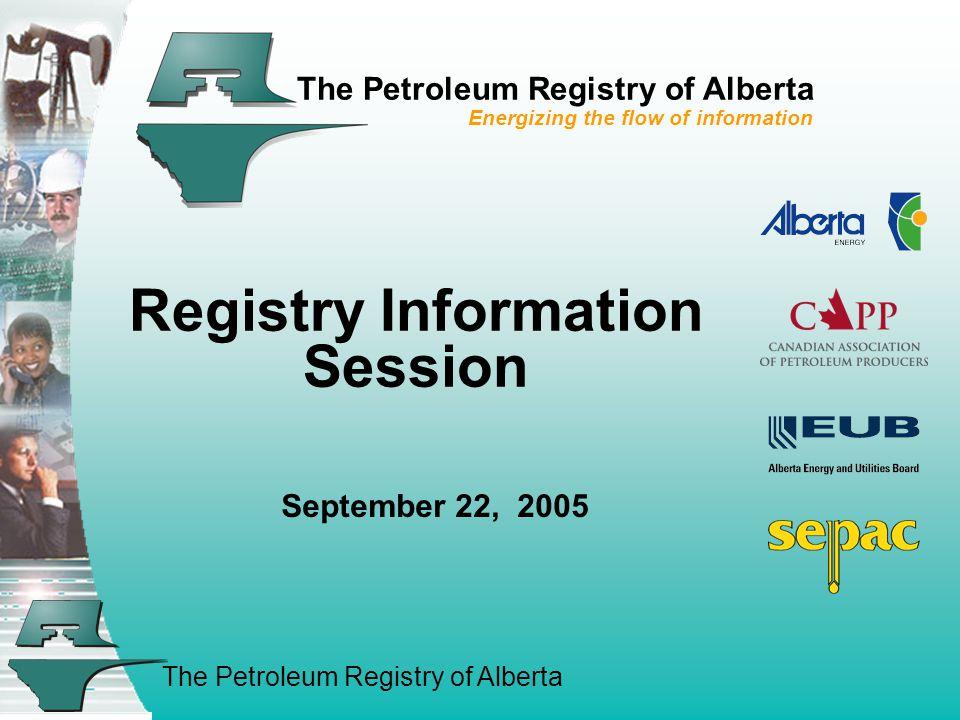 The Petroleum Registry of Alberta The Petroleum Registry of Alberta Energizing the flow of information Registry Information Session September 22, 2005