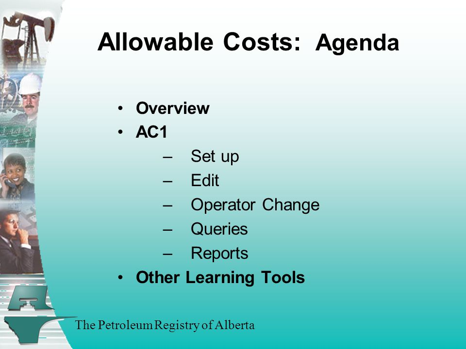 The Petroleum Registry of Alberta Allowable Costs AC1 Demonstration –AC1 Setup –AC1 Edit Change Terminate/Unterminate –AC1 Query –Operator Change Request Accept/Decline (Concurrence) –FCC Queries Operator History Query –By FCC –By EUB Facility Owner History Query –By FCC –By EUB Facility