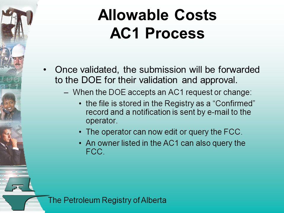 The Petroleum Registry of Alberta Allowable Costs AC1 Process Once validated, the submission will be forwarded to the DOE for their validation and approval.