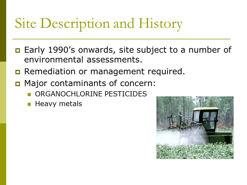Site Description and History  Early 1990's onwards, site subject to a number of environmental assessments.  Remediation or management required.  Ma