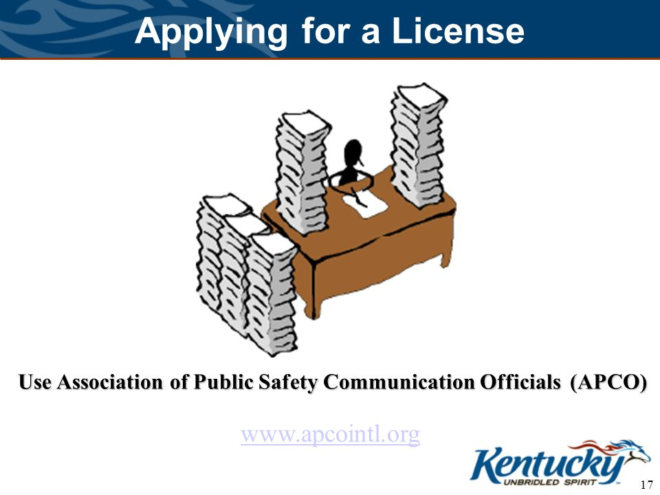 17 Applying for a License Use Association of Public Safety Communication Officials (APCO) www.apcointl.org