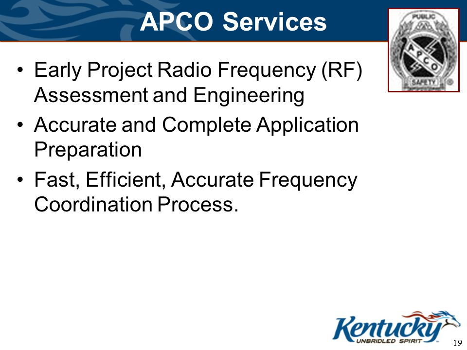 19 APCO Services Early Project Radio Frequency (RF) Assessment and Engineering Accurate and Complete Application Preparation Fast, Efficient, Accurate Frequency Coordination Process.