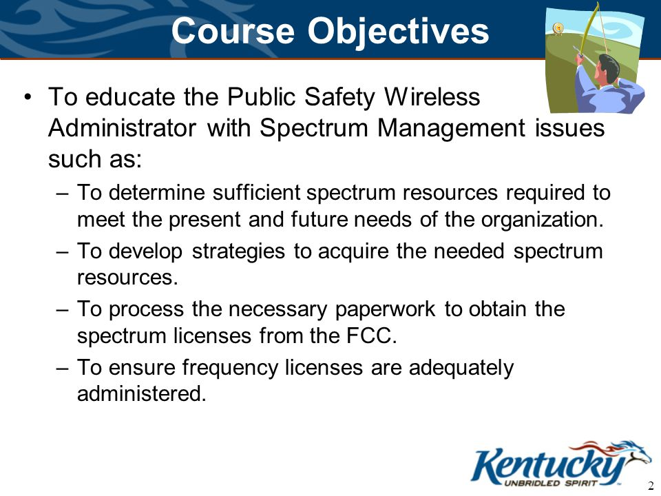 2 Course Objectives To educate the Public Safety Wireless Administrator with Spectrum Management issues such as: –To determine sufficient spectrum res