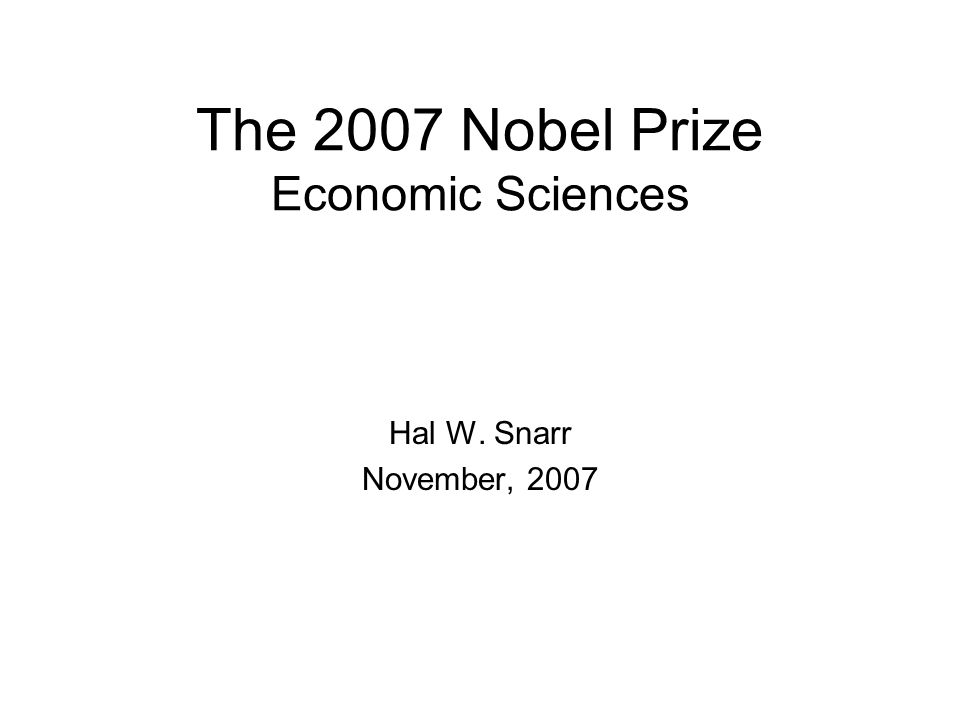 The 2007 Nobel Prize Economic Sciences Hal W. Snarr November, 2007