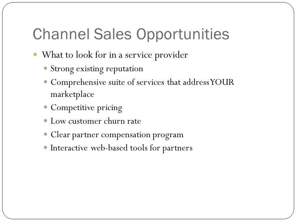 Channel Sales Opportunities What to look for in a service provider Strong existing reputation Comprehensive suite of services that address YOUR marketplace Competitive pricing Low customer churn rate Clear partner compensation program Interactive web-based tools for partners