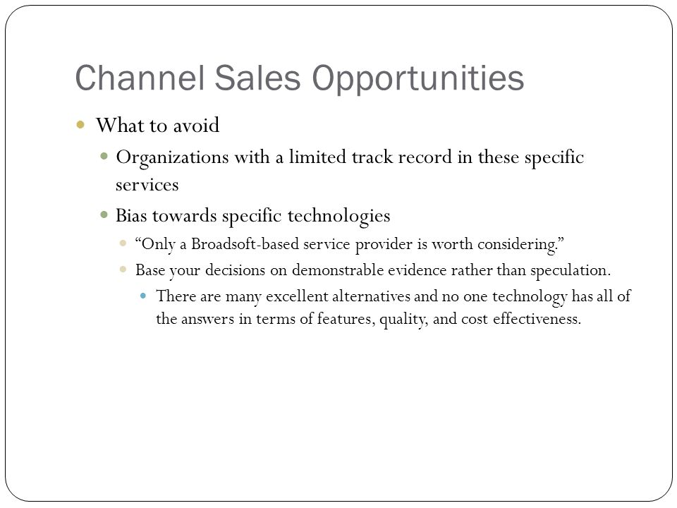 Channel Sales Opportunities What to avoid Organizations with a limited track record in these specific services Bias towards specific technologies Only a Broadsoft-based service provider is worth considering. Base your decisions on demonstrable evidence rather than speculation.