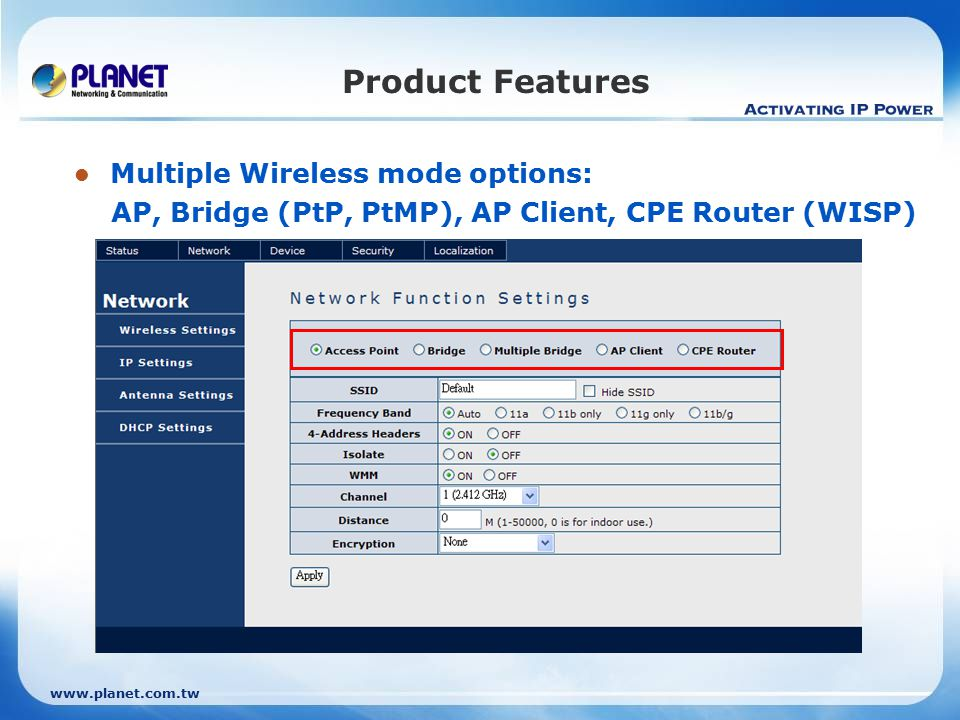 www.planet.com.tw Product Features Multiple Wireless mode options: AP, Bridge (PtP, PtMP), AP Client, CPE Router (WISP)