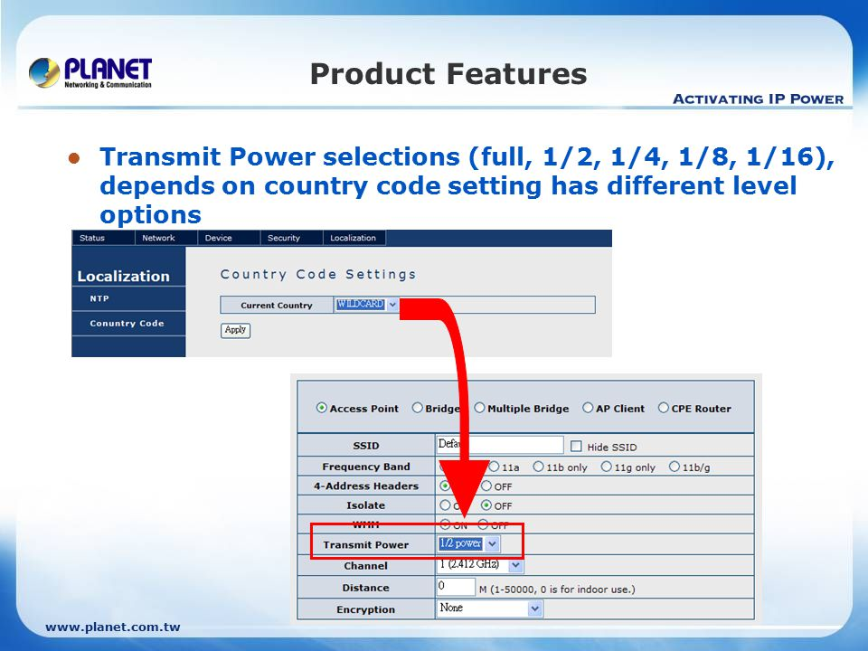 www.planet.com.tw Product Features Transmit Power selections (full, 1/2, 1/4, 1/8, 1/16), depends on country code setting has different level options