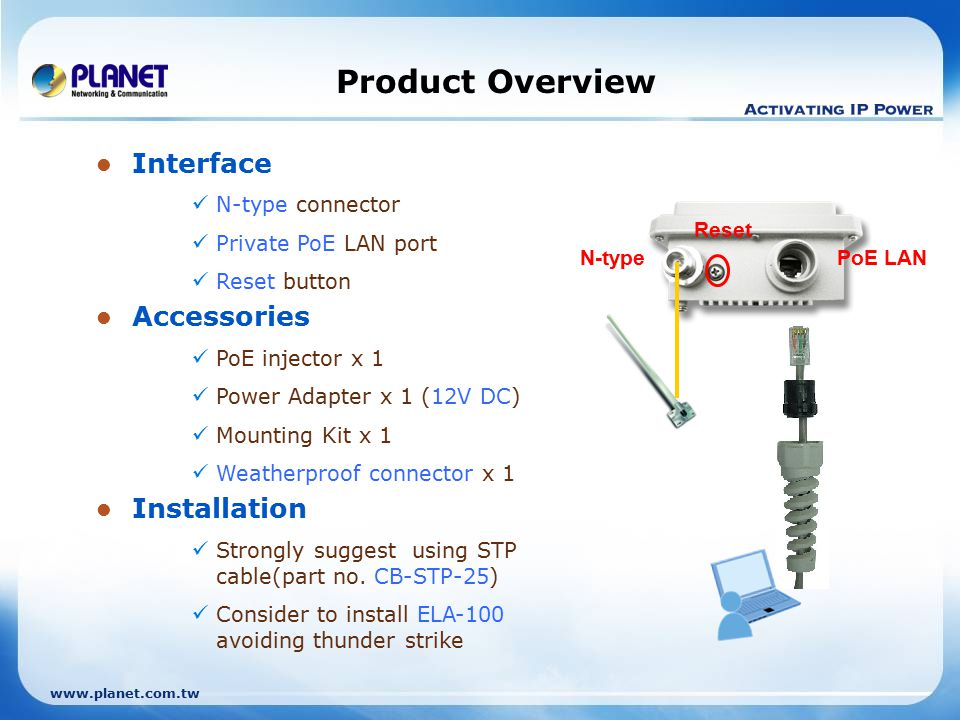 www.planet.com.tw Product Overview Interface N-type connector Private PoE LAN port Reset button Accessories PoE injector x 1 Power Adapter x 1 (12V DC) Mounting Kit x 1 Weatherproof connector x 1 Installation Strongly suggest using STP cable(part no.