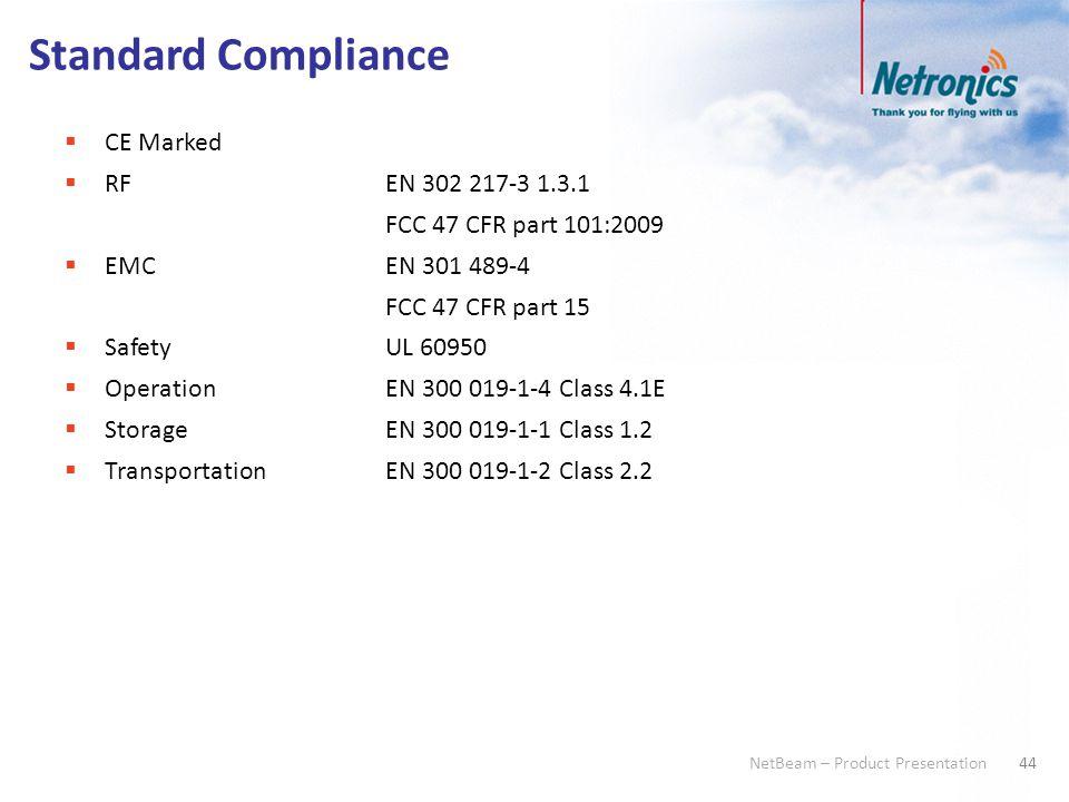 44 NetBeam – Product Presentation Standard Compliance  CE Marked  RFEN 302 217-3 1.3.1 FCC 47 CFR part 101:2009  EMCEN 301 489-4 FCC 47 CFR part 15