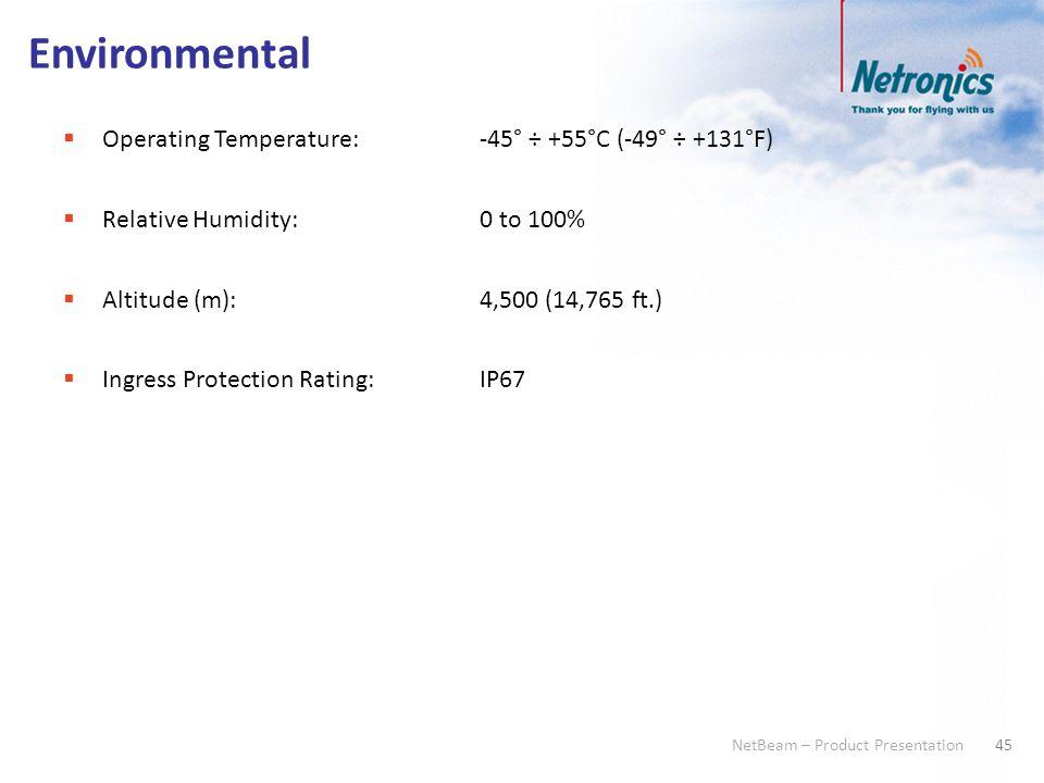 45 NetBeam – Product Presentation Environmental  Operating Temperature:-45° ÷ +55°C (-49° ÷ +131°F)  Relative Humidity:0 to 100%  Altitude (m):4,50
