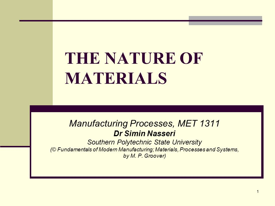 THE NATURE OF MATERIALS Manufacturing Processes, MET 1311 Dr Simin Nasseri Southern Polytechnic State University (© Fundamentals of Modern Manufacturi