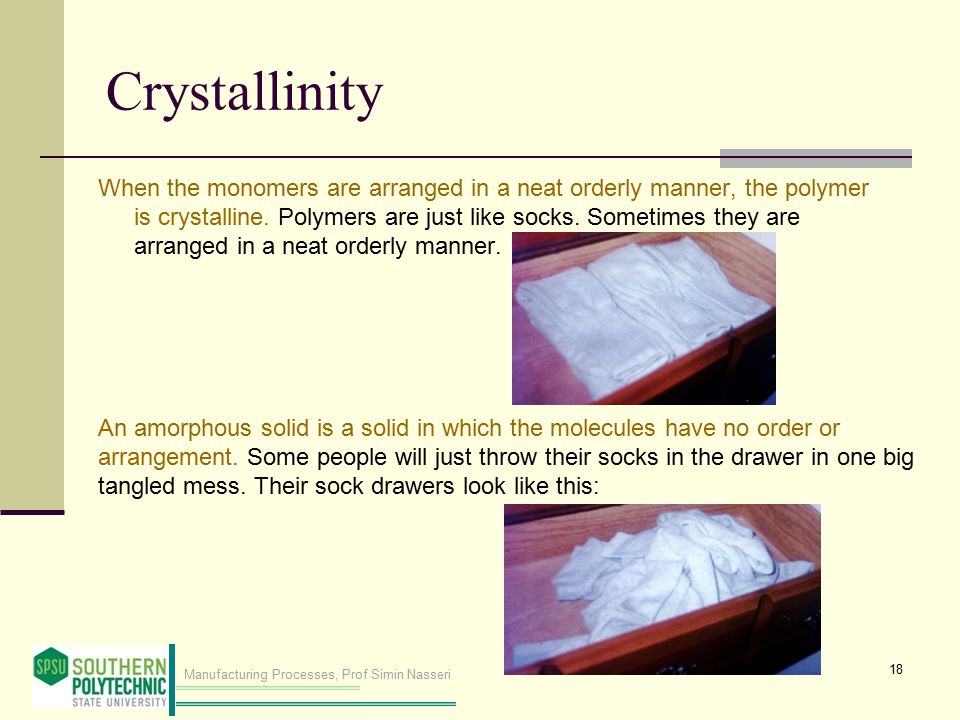 Manufacturing Processes, Prof Simin Nasseri Crystallinity When the monomers are arranged in a neat orderly manner, the polymer is crystalline.