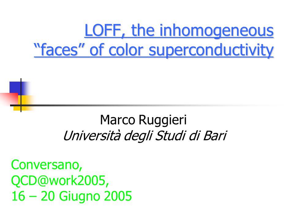 """LOFF, the inhomogeneous """"faces"""" of color superconductivity Marco Ruggieri Università degli Studi di Bari Conversano, QCD@work2005, 16 – 20 Giugno 2005"""