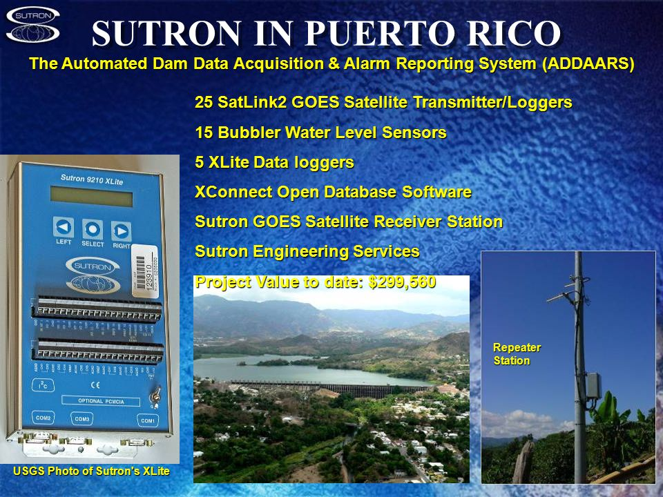 SUTRON IN PUERTO RICO Repeater Station The Automated Dam Data Acquisition & Alarm Reporting System (ADDAARS) 25 SatLink2 GOES Satellite Transmitter/Loggers 15 Bubbler Water Level Sensors 5 XLite Data loggers XConnect Open Database Software Sutron GOES Satellite Receiver Station Sutron Engineering Services Project Value to date: $299,560 USGS Photo of Sutron s XLite
