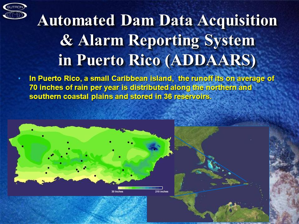 Automated Dam Data Acquisition & Alarm Reporting System in Puerto Rico (ADDAARS) In Puerto Rico, a small Caribbean island, the runoff its on average of 70 inches of rain per year is distributed along the northern and southern coastal plains and stored in 36 reservoirs.In Puerto Rico, a small Caribbean island, the runoff its on average of 70 inches of rain per year is distributed along the northern and southern coastal plains and stored in 36 reservoirs.