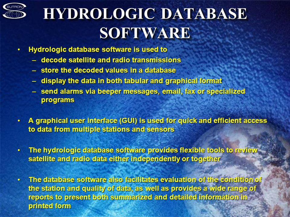 HYDROLOGIC DATABASE SOFTWARE Hydrologic database software is used toHydrologic database software is used to –decode satellite and radio transmissions –store the decoded values in a database –display the data in both tabular and graphical format –send alarms via beeper messages, email, fax or specialized programs A graphical user interface (GUI) is used for quick and efficient access to data from multiple stations and sensorsA graphical user interface (GUI) is used for quick and efficient access to data from multiple stations and sensors The hydrologic database software provides flexible tools to review satellite and radio data either independently or togetherThe hydrologic database software provides flexible tools to review satellite and radio data either independently or together The database software also facilitates evaluation of the condition of the station and quality of data, as well as provides a wide range of reports to present both summarized and detailed information in printed formThe database software also facilitates evaluation of the condition of the station and quality of data, as well as provides a wide range of reports to present both summarized and detailed information in printed form