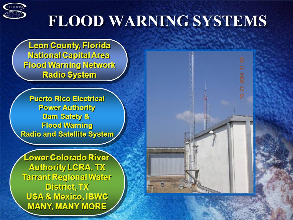 FLOOD WARNING SYSTEMS Puerto Rico Electrical Power Authority Dam Safety & Flood Warning Radio and Satellite System Puerto Rico Electrical Power Authority Dam Safety & Flood Warning Radio and Satellite System Lower Colorado River Authority LCRA, TX Tarrant Regional Water District, TX USA & Mexico, IBWC MANY, MANY MORE Lower Colorado River Authority LCRA, TX Tarrant Regional Water District, TX USA & Mexico, IBWC MANY, MANY MORE Leon County, Florida National Capital Area Flood Warning Network Radio System Leon County, Florida National Capital Area Flood Warning Network Radio System