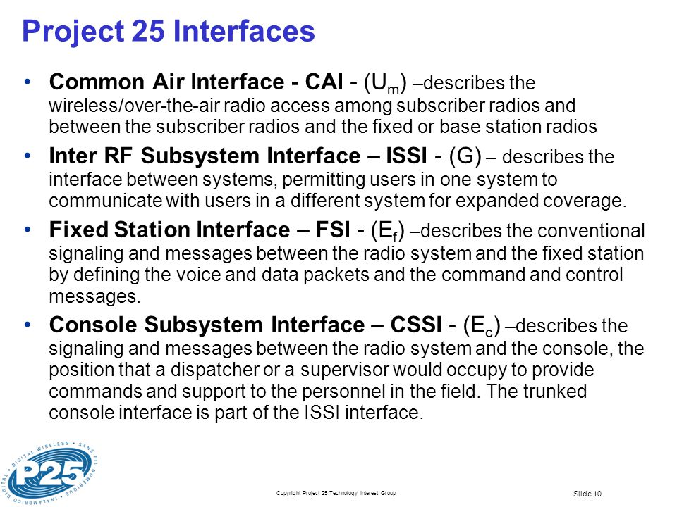 Copyright Project 25 Technology Interest Group Slide 10 Project 25 Interfaces Common Air Interface - CAI - (U m ) –describes the wireless/over-the-air radio access among subscriber radios and between the subscriber radios and the fixed or base station radios Inter RF Subsystem Interface – ISSI - (G) – describes the interface between systems, permitting users in one system to communicate with users in a different system for expanded coverage.