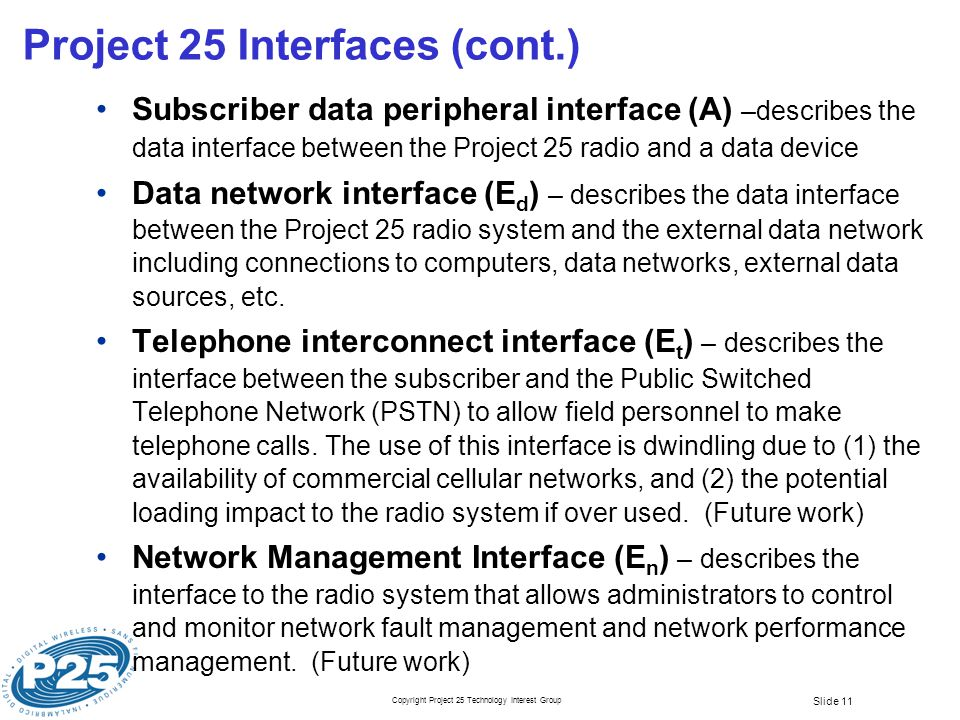 Copyright Project 25 Technology Interest Group Slide 11 Project 25 Interfaces (cont.) Subscriber data peripheral interface (A) –describes the data interface between the Project 25 radio and a data device Data network interface (E d ) – describes the data interface between the Project 25 radio system and the external data network including connections to computers, data networks, external data sources, etc.