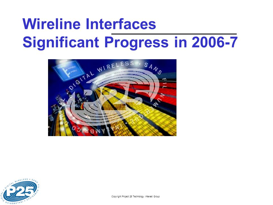 Copyright Project 25 Technology Interest Group Wireline Interfaces Significant Progress in 2006-7