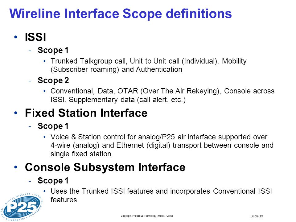 Copyright Project 25 Technology Interest Group Slide 19 Wireline Interface Scope definitions ISSI ­Scope 1 Trunked Talkgroup call, Unit to Unit call (Individual), Mobility (Subscriber roaming) and Authentication ­Scope 2 Conventional, Data, OTAR (Over The Air Rekeying), Console across ISSI, Supplementary data (call alert, etc.) Fixed Station Interface ­Scope 1 Voice & Station control for analog/P25 air interface supported over 4-wire (analog) and Ethernet (digital) transport between console and single fixed station.
