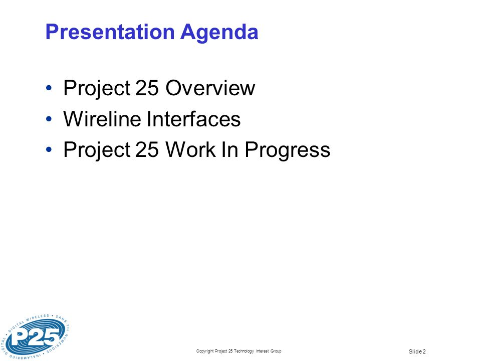Copyright Project 25 Technology Interest Group Slide 2 Presentation Agenda Project 25 Overview Wireline Interfaces Project 25 Work In Progress