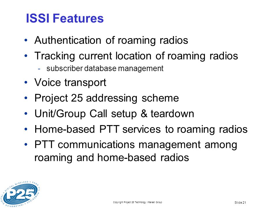 Copyright Project 25 Technology Interest Group Slide 21 ISSI Features Authentication of roaming radios Tracking current location of roaming radios ­subscriber database management Voice transport Project 25 addressing scheme Unit/Group Call setup & teardown Home-based PTT services to roaming radios PTT communications management among roaming and home-based radios