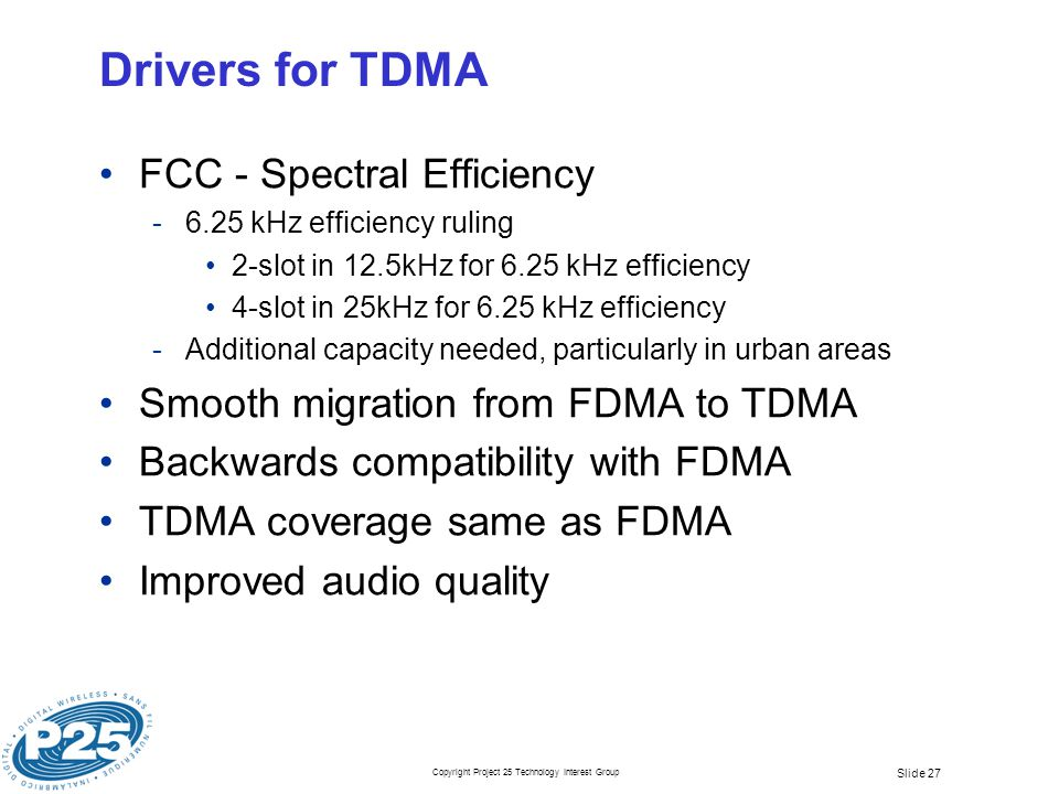 Copyright Project 25 Technology Interest Group Slide 27 Drivers for TDMA FCC - Spectral Efficiency ­6.25 kHz efficiency ruling 2-slot in 12.5kHz for 6.25 kHz efficiency 4-slot in 25kHz for 6.25 kHz efficiency ­Additional capacity needed, particularly in urban areas Smooth migration from FDMA to TDMA Backwards compatibility with FDMA TDMA coverage same as FDMA Improved audio quality