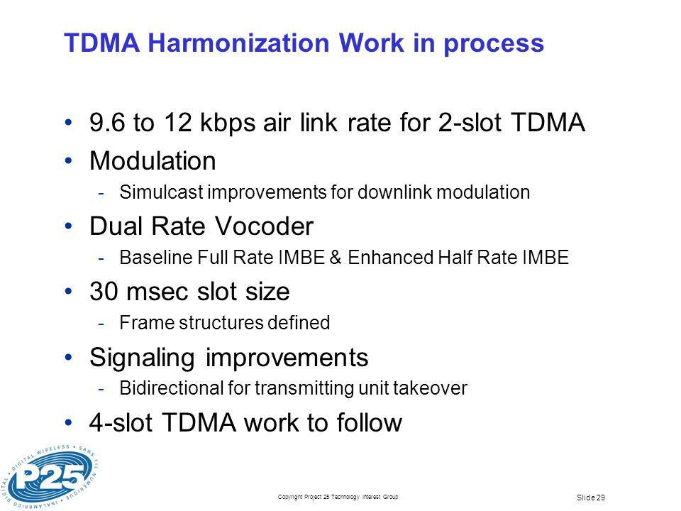 Copyright Project 25 Technology Interest Group Slide 29 TDMA Harmonization Work in process 9.6 to 12 kbps air link rate for 2-slot TDMA Modulation ­Simulcast improvements for downlink modulation Dual Rate Vocoder ­Baseline Full Rate IMBE & Enhanced Half Rate IMBE 30 msec slot size ­Frame structures defined Signaling improvements ­Bidirectional for transmitting unit takeover 4-slot TDMA work to follow
