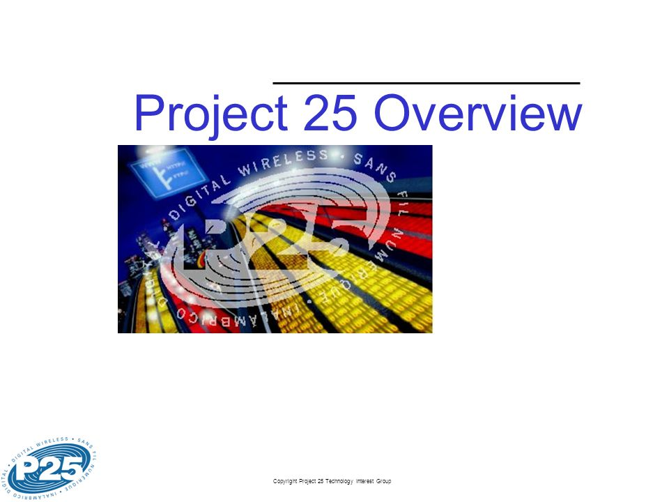 Copyright Project 25 Technology Interest Group Slide 14 P25 Features (1) (per APCO P25 System and Standards Definition) ConventionalTrunking Teleservices Broadcast Voice CallNot ApplicableMandatory Unaddressed Voice CallMandatoryNot Applicable Group Voice CallStandard OptionMandatory Individual Voice CallStandard OptionMandatory Pre-programmed Data MessagingStandard Option Services to the Subscriber Intra/Inter System RoamingStandard Option Call RestrictionNot AvailableStandard Option AffiliationStandard Option Call RoutingStandard Option Encryption UpdateStandard Option RegistrationStandard OptionMandatory RoamingMandatory Radio Unit Disable/Re-enableOptional Call Statistics/Traffic RecordingOptional