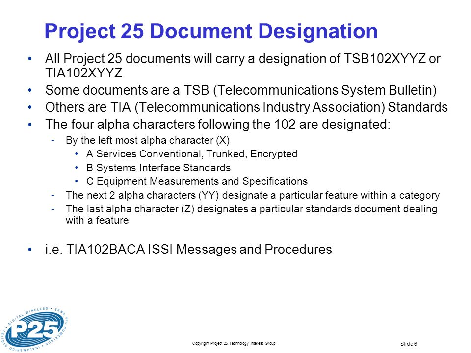 Copyright Project 25 Technology Interest Group Slide 6 Project 25 Document Designation All Project 25 documents will carry a designation of TSB102XYYZ or TIA102XYYZ Some documents are a TSB (Telecommunications System Bulletin) Others are TIA (Telecommunications Industry Association) Standards The four alpha characters following the 102 are designated: ­By the left most alpha character (X) A Services Conventional, Trunked, Encrypted B Systems Interface Standards C Equipment Measurements and Specifications ­The next 2 alpha characters (YY) designate a particular feature within a category ­The last alpha character (Z) designates a particular standards document dealing with a feature i.e.