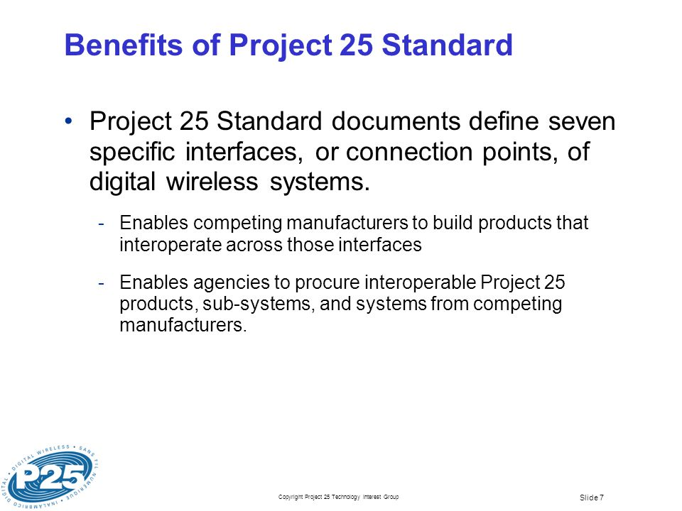 Copyright Project 25 Technology Interest Group Slide 28 Project 25 TDMA – Attributes Enhanced FDMA Control Channel Updates to FDMA CCH to accommodate TDMA traffic channel control and assignment Controls FDMA and TDMA subscriber units Interoperability with FDMA for joint operations and migration Preservation of FDMA subscriber investments FDMA Conventional Direct mode Option for TDMA subscribers when outside of coverage area Two channels in 12.5 kHz or four channels in 25 kHz Achieves FCC 6.25 kHz channel equivalent efficiency Encryption interoperability (DES or AES) Vocoders Dual rate for FDMA interoperability Accommodate enhanced vocoders for improved voice quality