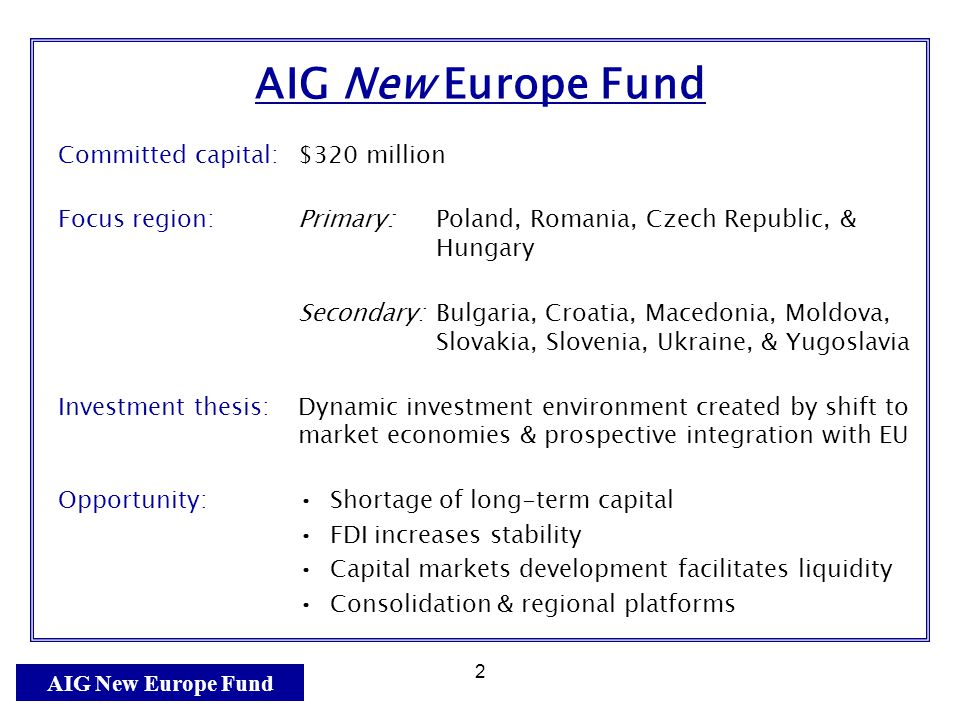AIG New Europe Fund 2 Committed capital:$320 million Focus region: Primary: Poland, Romania, Czech Republic, & Hungary Secondary:Bulgaria, Croatia, Macedonia, Moldova, Slovakia, Slovenia, Ukraine, & Yugoslavia Investment thesis:Dynamic investment environment created by shift to market economies & prospective integration with EU Opportunity: Shortage of long-term capital FDI increases stability Capital markets development facilitates liquidity Consolidation & regional platforms