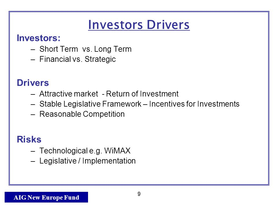 AIG New Europe Fund 9 Investors Drivers Investors: –Short Term vs.