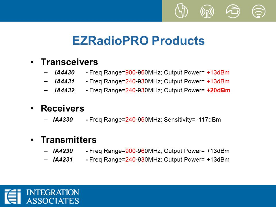 Page 5 CONFIDENTIAL EZRadioPRO EZRadioPRO Products Transceivers – IA4430- Freq Range=900-960MHz; Output Power= +13dBm – IA4431- Freq Range=240-930MHz; Output Power= +13dBm – IA4432- Freq Range=240-930MHz; Output Power= +20dBm Transmitters –IA4230- Freq Range=900-960MHz; Output Power= +13dBm –IA4231- Freq Range=240-930MHz; Output Power= +13dBm Receivers –IA4330- Freq Range=240-960MHz; Sensitivity= -117dBm