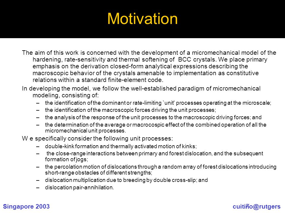 Singapore 2003 cuiti ñ o@rutgers Motivation The aim of this work is concerned with the development of a micromechanical model of the hardening, rate-sensitivity and thermal softening of BCC crystals.