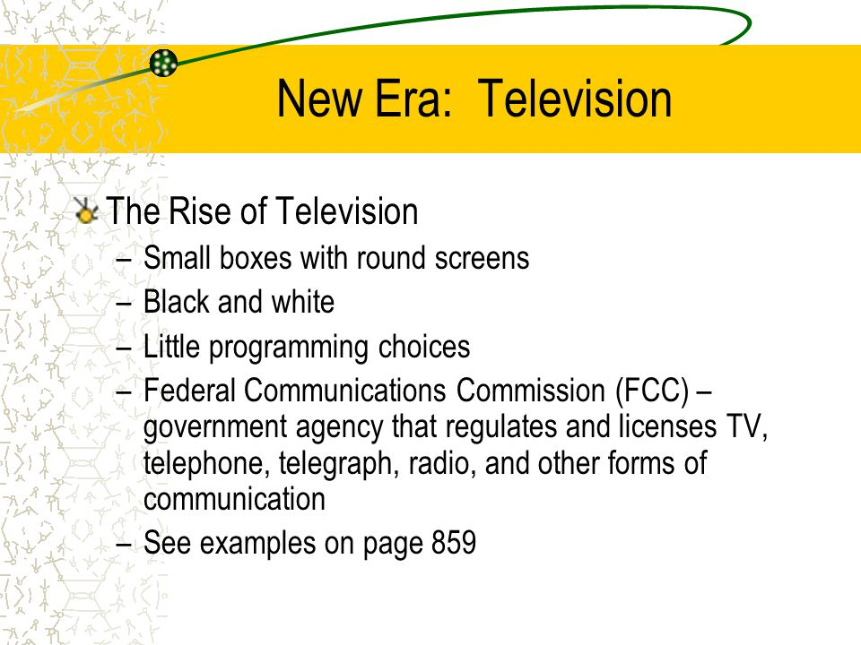 New Era: Television The Rise of Television –Small boxes with round screens –Black and white –Little programming choices –Federal Communications Commission (FCC) – government agency that regulates and licenses TV, telephone, telegraph, radio, and other forms of communication –See examples on page 859