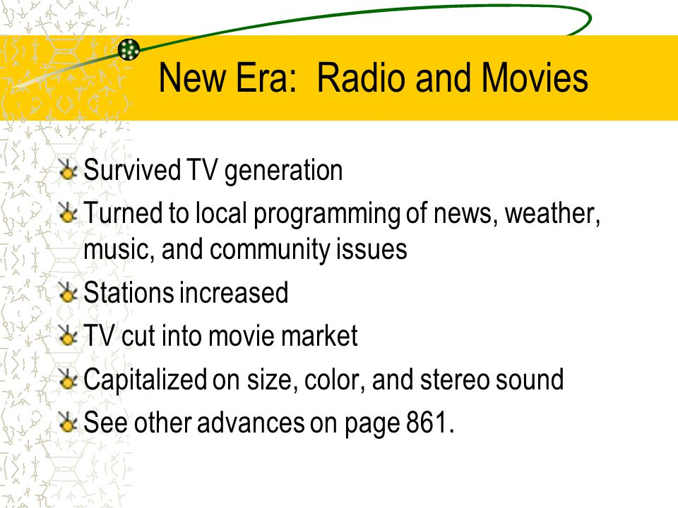 New Era: Radio and Movies Survived TV generation Turned to local programming of news, weather, music, and community issues Stations increased TV cut into movie market Capitalized on size, color, and stereo sound See other advances on page 861.