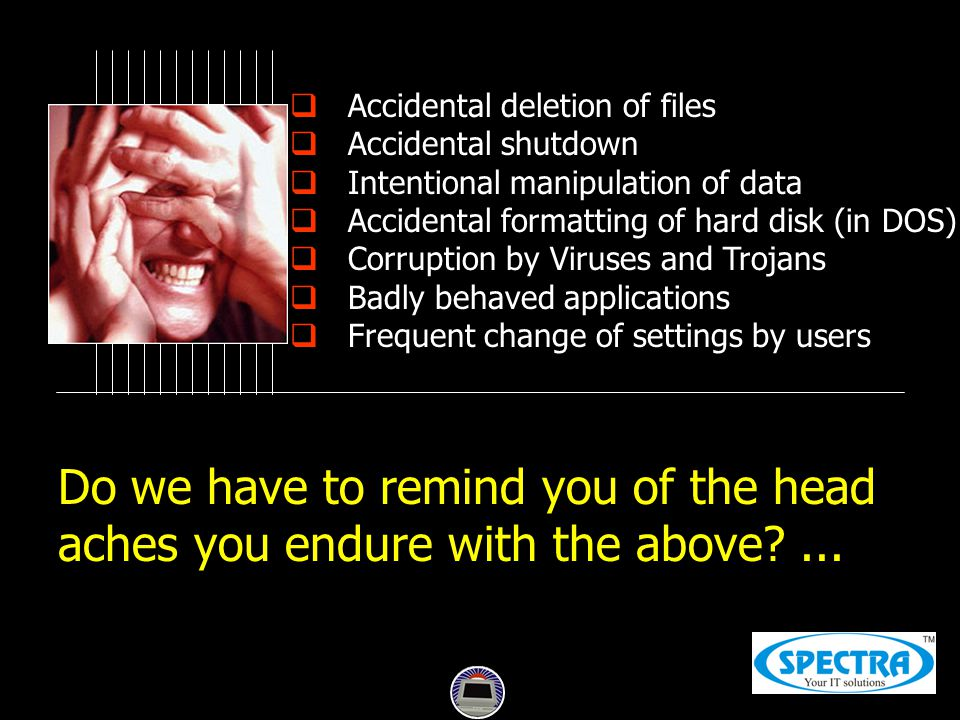  Accidental deletion of files  Accidental shutdown  Intentional manipulation of data  Accidental formatting of hard disk (in DOS)  Corruption by Viruses and Trojans  Badly behaved applications  Frequent change of settings by users Do we have to remind you of the head aches you endure with the above?...