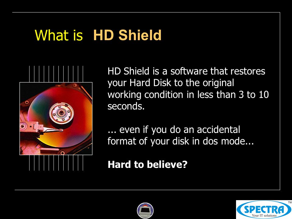 What is HD Shield is a software that restores your Hard Disk to the original working condition in less than 3 to 10 seconds....