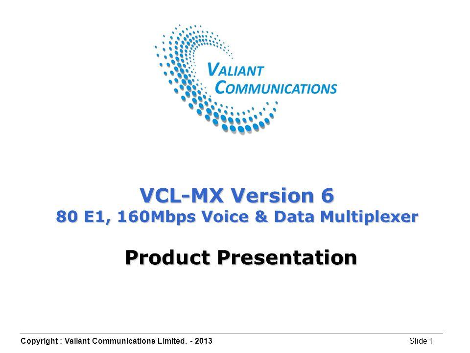 Copyright : Valiant Communications Limited. - 2013Slide 1 VCL-MX Version 6 80 E1, 160Mbps Voice & Data Multiplexer Product Presentation