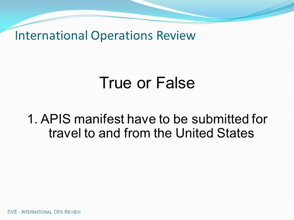 (e)APIS (electronic) Advance Passenger Information System Enforcement compliance of APIS requirements based on three types of violations: No APIS Manifest Late APIS Manifest Insufficient APIS Manifest SVE - I NTERNATIONAL O PS R EVIEW