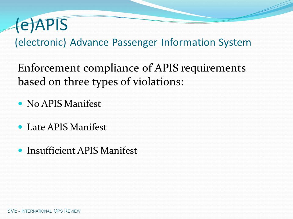 Satisfactory APIS submission: Complete - all necessary records for each passenger and crew member manifest Timely - submitted within the AFR timelines Pax manifest : < 15 min after departure Crew manifest : < 60 min before departure Diversion: < 30 prior to arrival (Pax and Crew) Correct - elements are valid, correct and complete No initials Alphabetic characters only (e)APIS (electronic) Advance Passenger Information System SVE - I NTERNATIONAL O PS R EVIEW