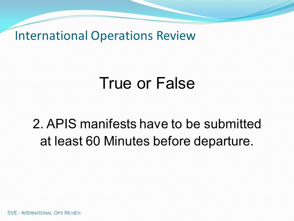 APIS Facts: No expiration date - leave field blank New pax added to flight - submit new manifest Flight cancelled – advise CBP at arrival airport Flight plan or manifest changes – submit new or update manifest Early manifest submission – any time, no later than 60 min (e)APIS (electronic) Advance Passenger Information System SVE - I NTERNATIONAL O PS R EVIEW
