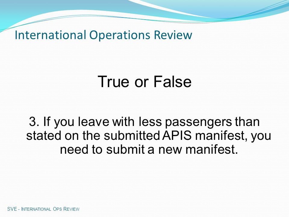 APIS Facts (cont'd): Diversion – Contact CBP supervisor at arrival airport prior to arrival If no local CBP office, contact CBP Sector at 800-973- 2867 Submit electronic manifest within 30 min.