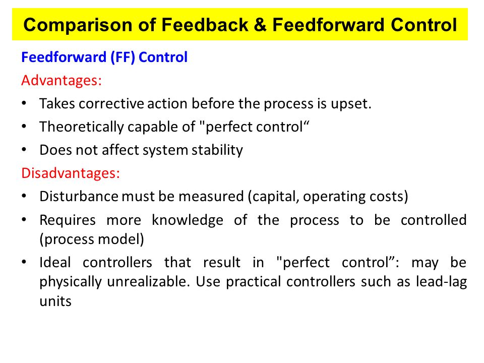Comparison of Feedback & Feedforward Control Feedforward (FF) Control Advantages: Takes corrective action before the process is upset. Theoretically c