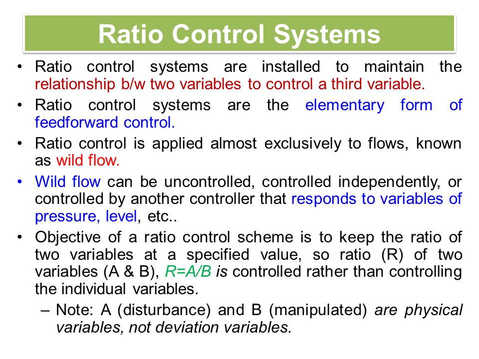 Ratio Control Architecture Ratio control reduce the effects of variations in the feed flow rates.