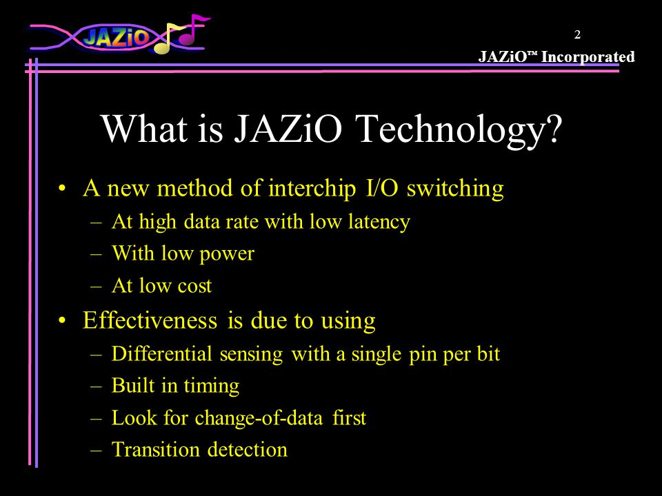 JAZiO ™ Incorporated 23 Data Rate vs Slew Rate Comparison Slower edges Lower switching levels Reduced slew rate 0.51.01.52.02.53.03.5 Slew Rate (V/nS) Data Rate per Pin (b/S) 10M 100M 1G 10G EDO-33 SDRAM-66 SDRAM-100 DDR RDRAM JAZiO™ Better Higher Performance at Lower Power with Higher Robustness